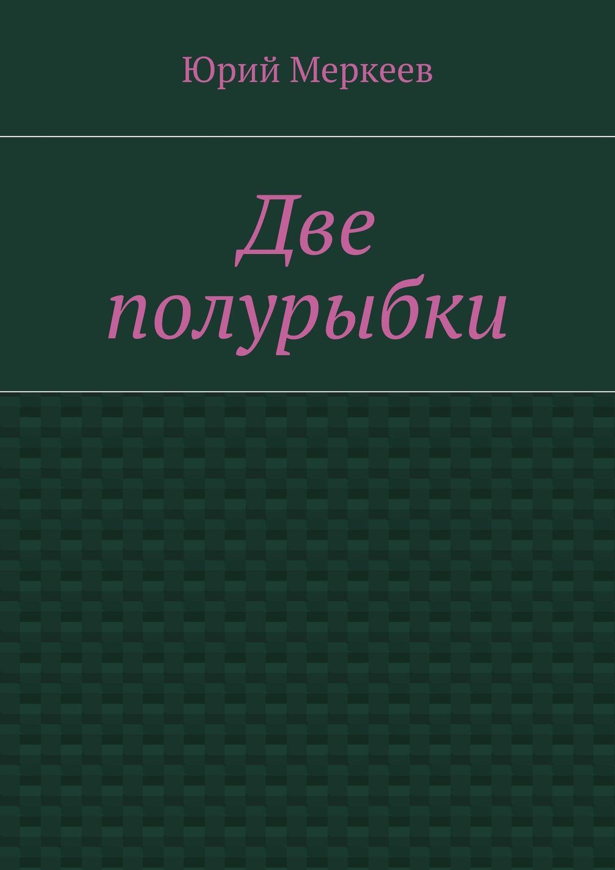 Фото - Юрий Меркеев Две полурыбки. Повесть юрий меркеев монастырь икошка
