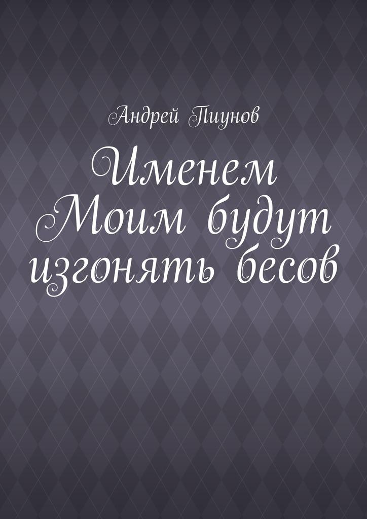 Андрей Пиунов Именем Моим будут изгонять бесов ольховская влада стань моим богом