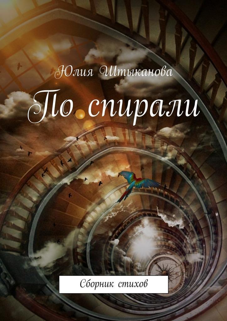 Юлия Штыканова Поспирали штыканова юлия дорога любви сборник стихов