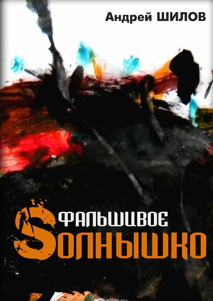 Андрей Шилов Фальшивое Sолнышко андрей углицких соловьиный день повесть isbn 9785448399909