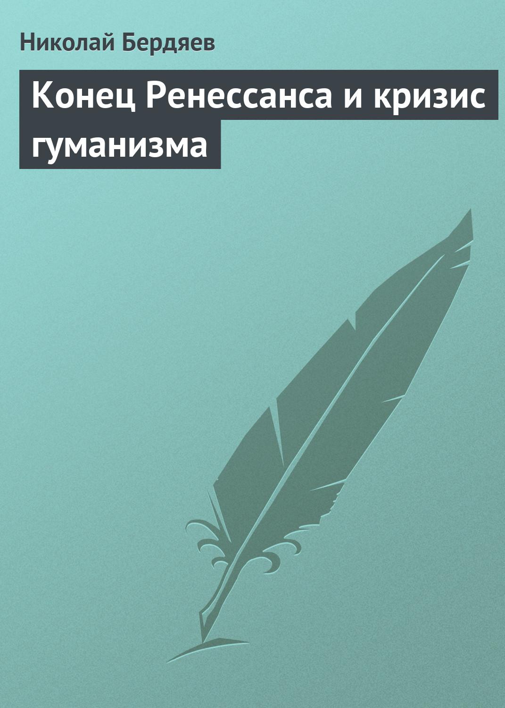 Николай Бердяев «Конец Ренессанса и кризис гуманизма»