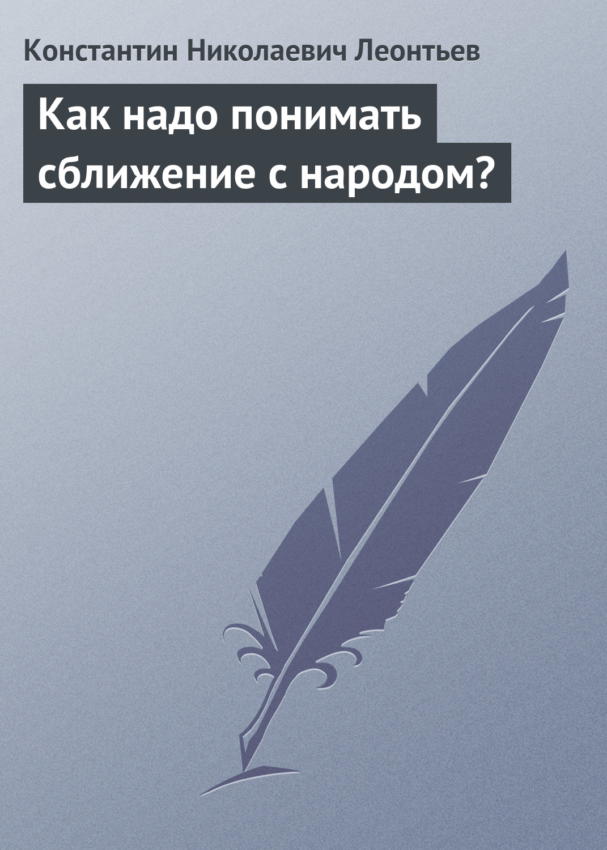 Константин Леонтьев «Как надо понимать сближение с народом?»