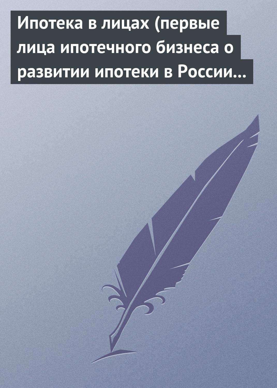 Андрей Воскресенский «Ипотека в лицах (первые лица ипотечного бизнеса о развитии ипотеки в России 1996-2008)»