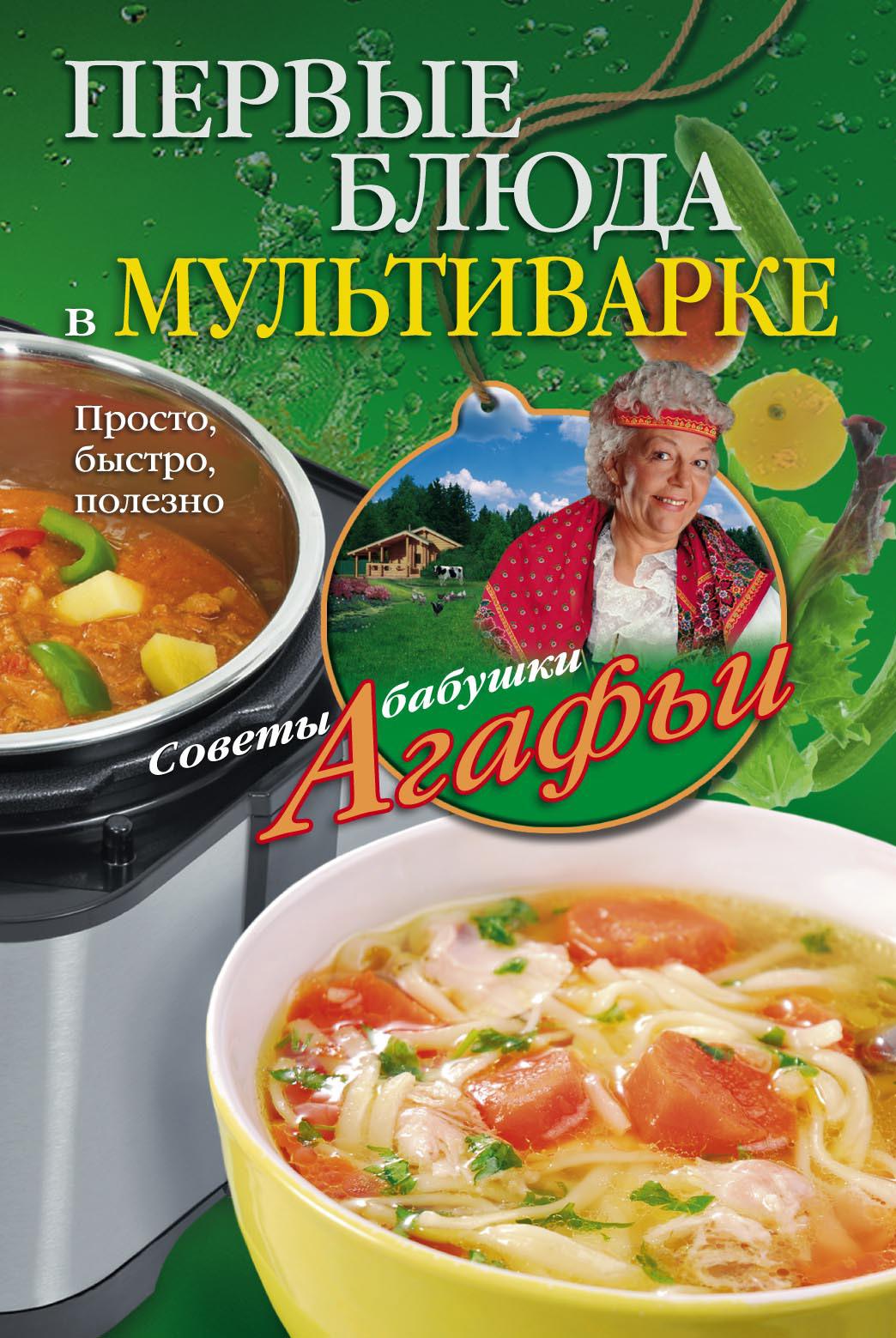 Агафья Звонарева Первые блюда в мультиварке. Просто, быстро, полезно