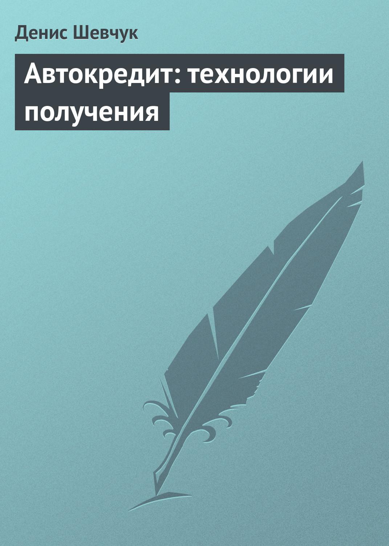 Денис Шевчук «Автокредит: технологии получения»