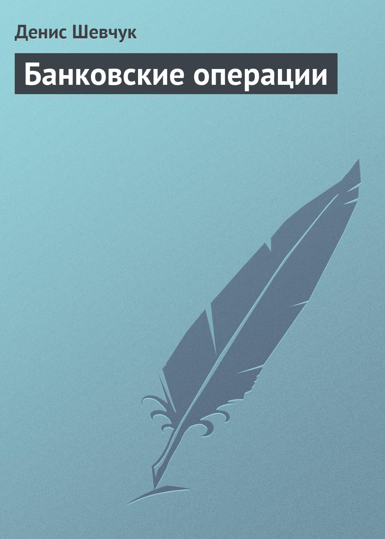 Денис Шевчук «Банковские операции»