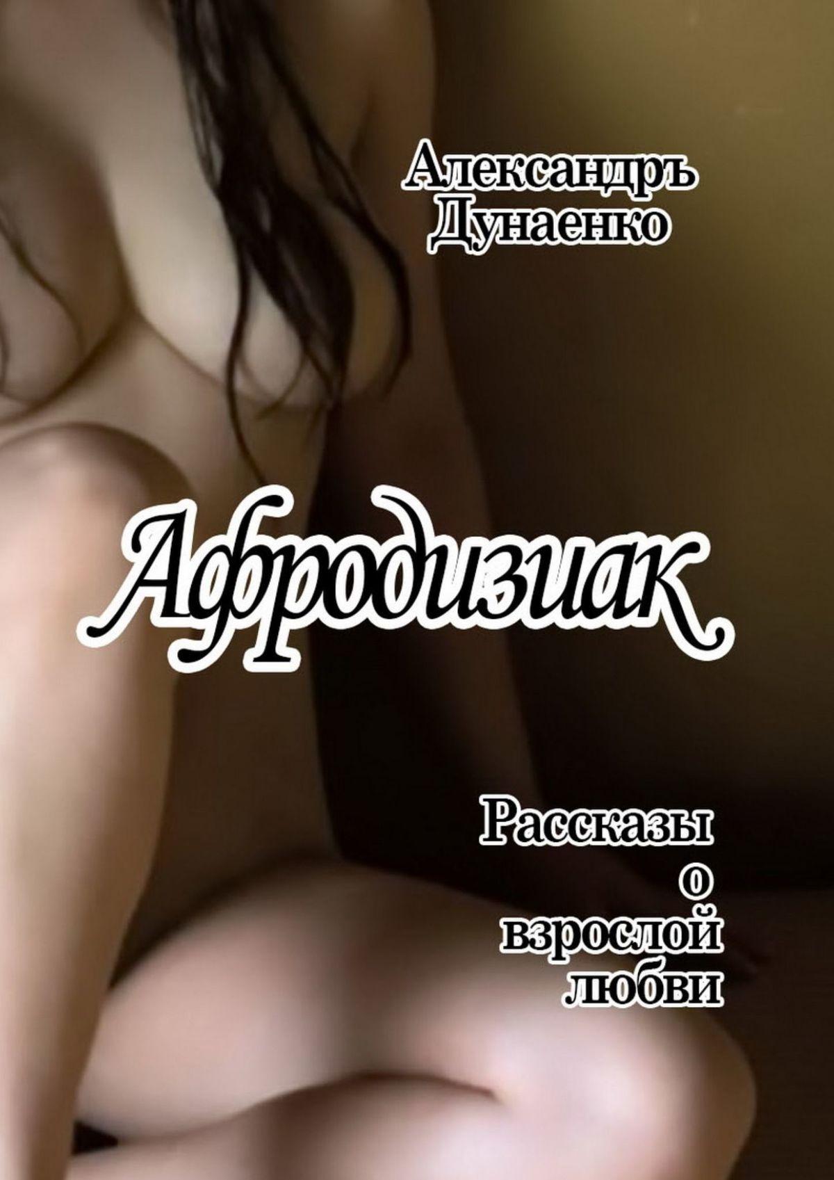 Александръ Дунаенко Афродизиак. Рассказы овзрослой любви цены