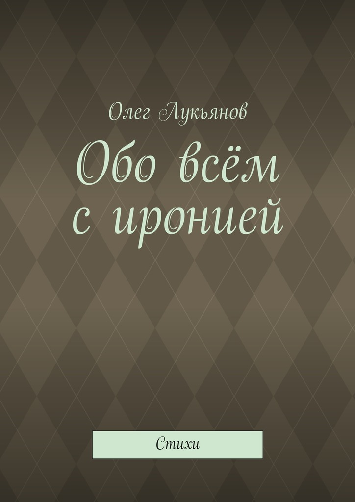 Олег Лукьянов Обо всём сиронией татьяна детцель всё обовсём стихи