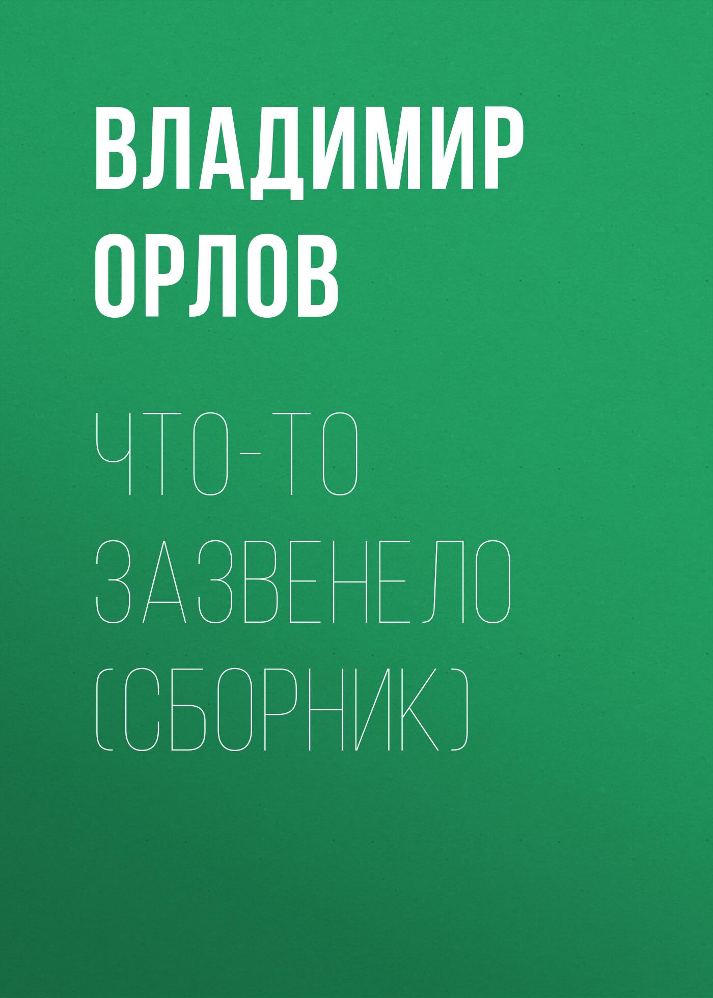 Владимир Орлов Что-то зазвенело (сборник) владимир орлов камергерский переулок