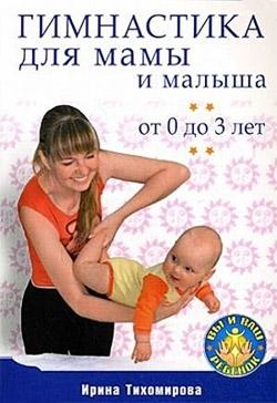 Ирина Тихомирова Гимнастика для мамы и малыша. От 0 до 3 лет
