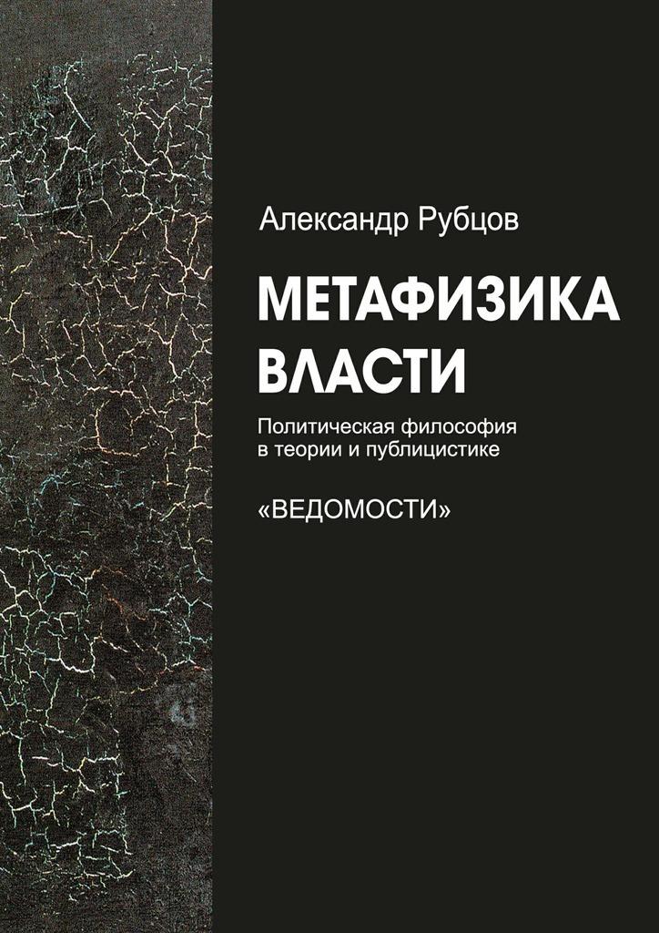 Александр Рубцов Метафизика власти сборник статей метафизика век xxi альманах выпуск 4 метафизика и математика