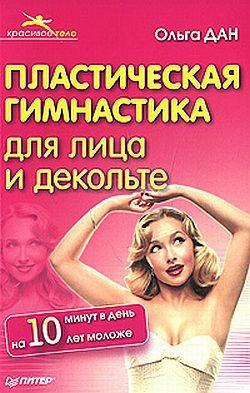 Ольга Дан Пластическая гимнастика для лица и декольте ольга дан лифтинг гимнастика для бедер и ягодиц