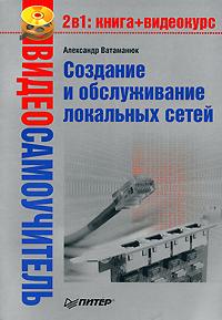 Александр Ватаманюк «Создание и обслуживание локальных сетей»