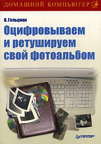 Виктор Гольцман «Оцифровываем и ретушируем свой фотоальбом»