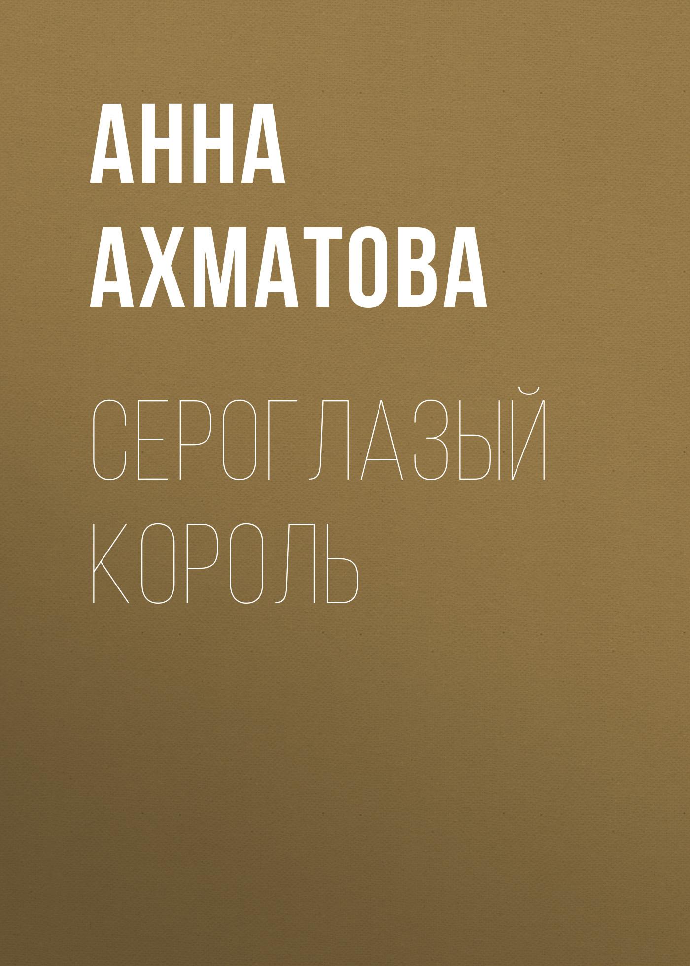 Анна Ахматова Сероглазый король ахматова анна андреевна сероглазый король