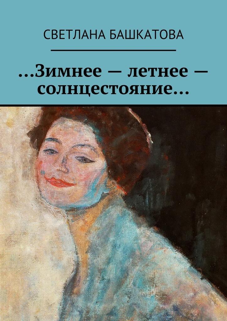 Светлана Башкатова …Зимнее– летнее– солнцестояние… светлана алешина странница в ночи