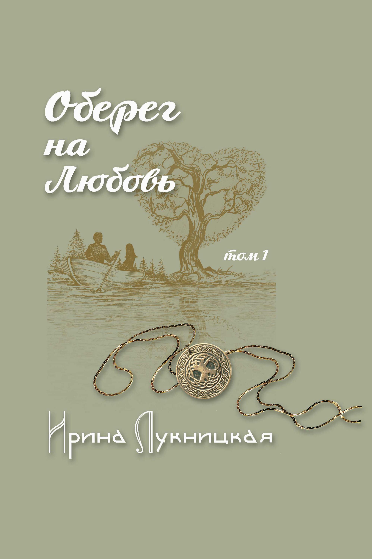 Ирина Лукницкая Оберег на любовь. Том 1 николай шмагин а любовь всегда бывает первой