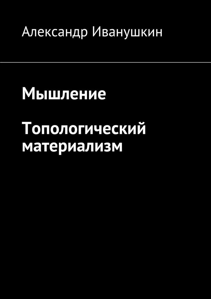 Александр Иванушкин Мышление. Топологический материализм цена 2017