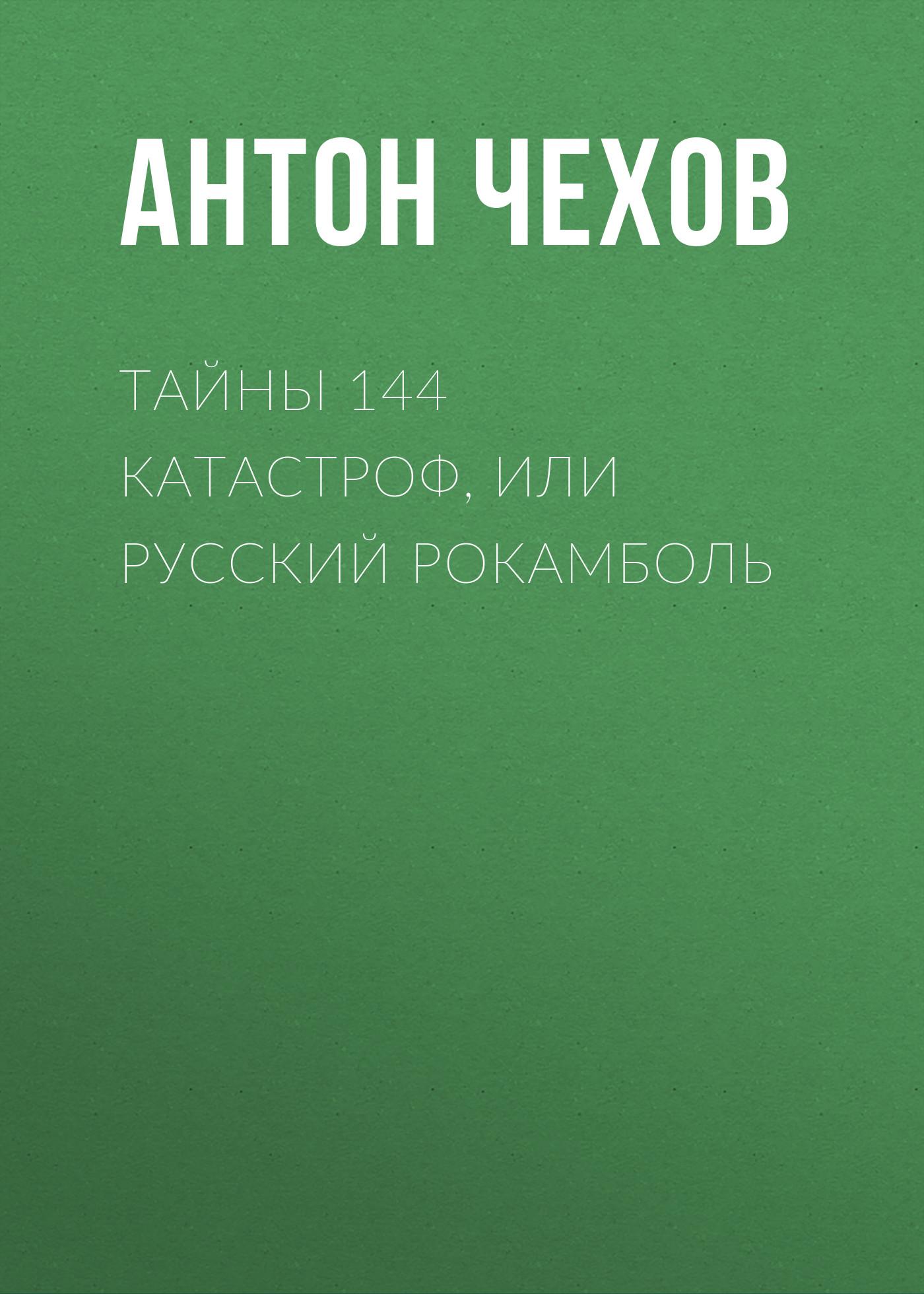 Антон Чехов Тайны 144 катастроф, или Русский Рокамболь чехов а юмористические рассказы