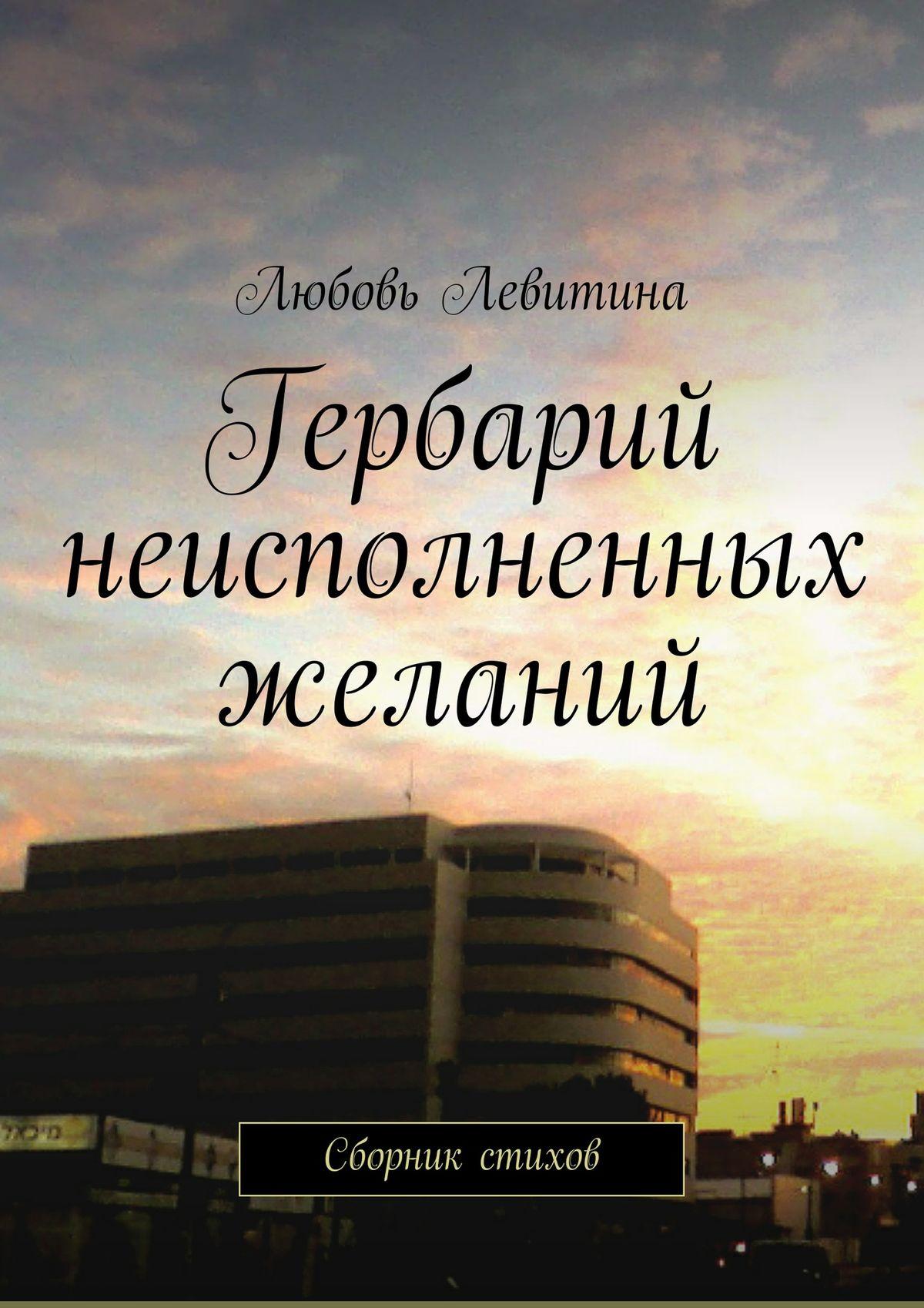 Любовь Хаимовна Левитина Гербарий неисполненных желаний. Сборник стихов любимый я обещаю тебе уровень 2 чеки для исполнения желаний