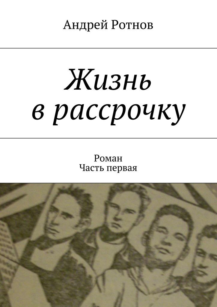 Андрей Юрьевич Ротнов Жизнь врассрочку