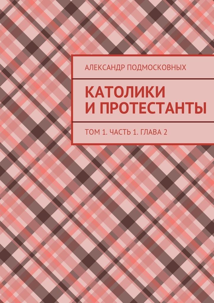Александр Подмосковных Католики ипротестанты. Том1. Часть 1. Глава2 диверсант конец войны серии 1 10