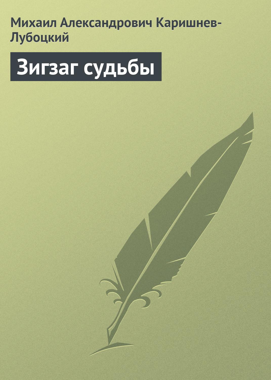 Михаил Александрович Каришнев-Лубоцкий Зигзаг судьбы