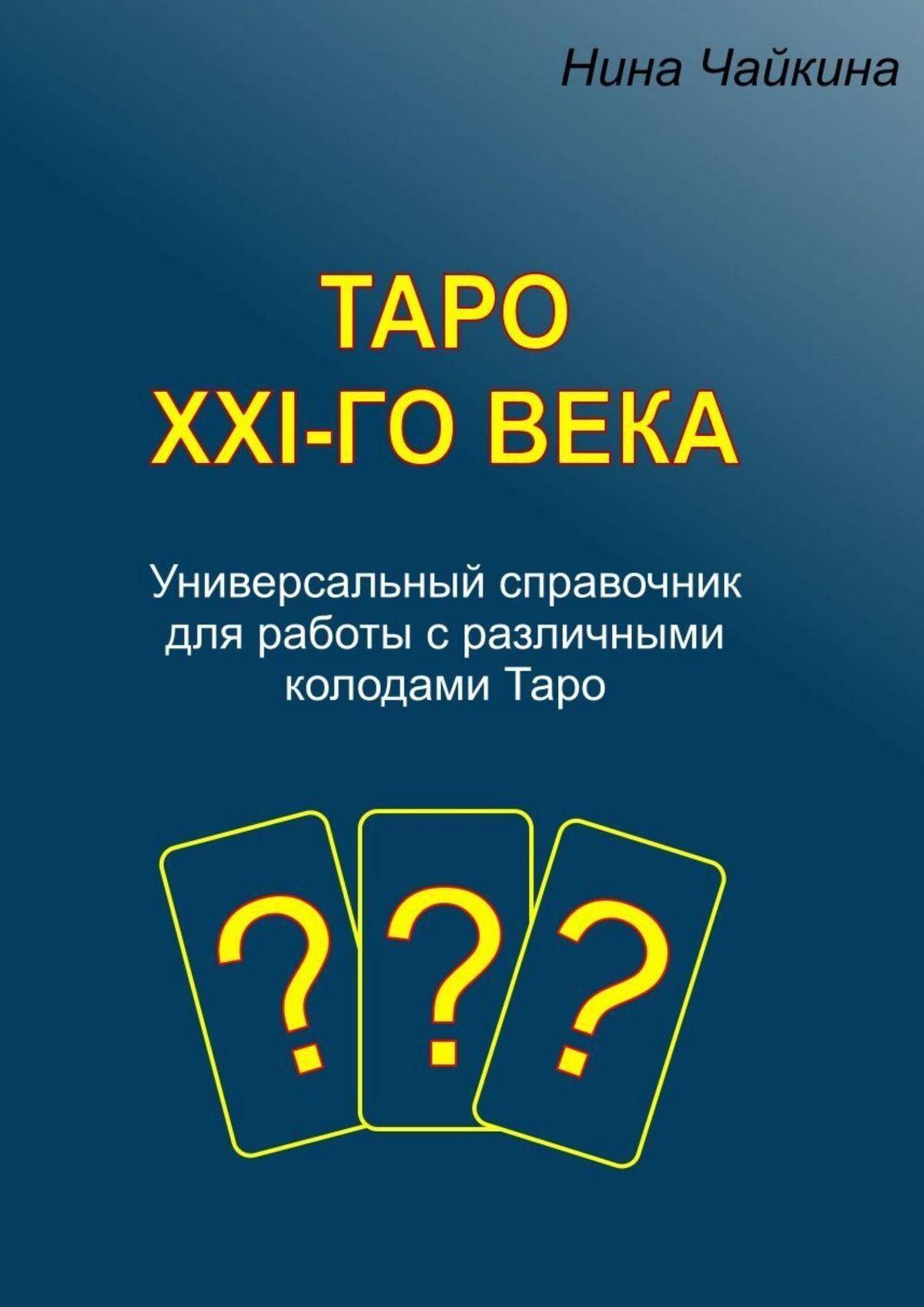 Нина Чайкина Таро XXI-говека. Универсальный справочник для работы сразличными колодамиТаро таро универсальный ключ