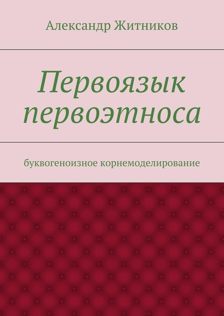 Александр Михайлович Житников Первоязык первоэтноса. буквогеноизное корнемоделирование ла рош менталист