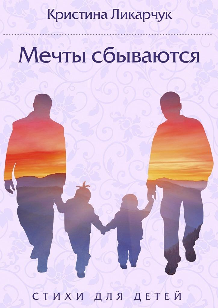 Кристина Викторовна Ликарчук Мечты сбываются. Стихи для детей крем кристина отзывы