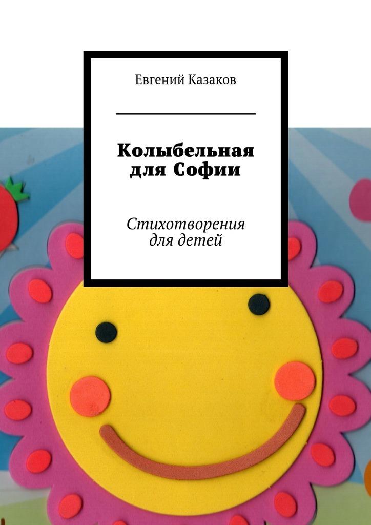 Евгений Николаевич Казаков Колыбельная для Софии. Стихотворения для детей евгений абрамович баратынский стихотворения