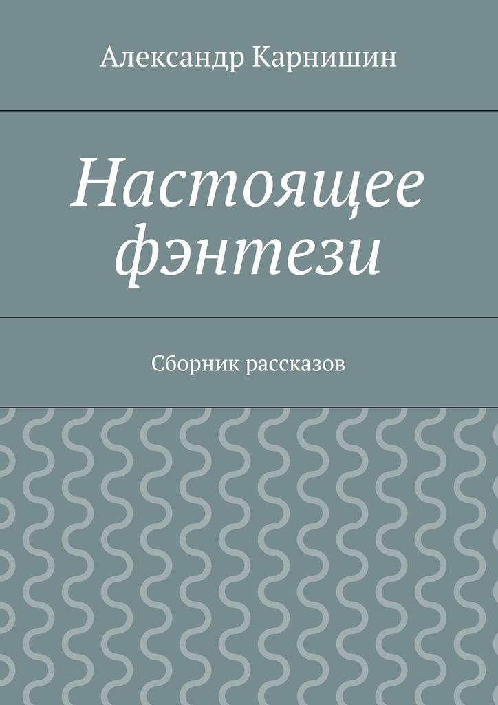 Александр Карнишин Настоящее фэнтези. Сборник рассказов александр карнишин сборник фантастических рассказов