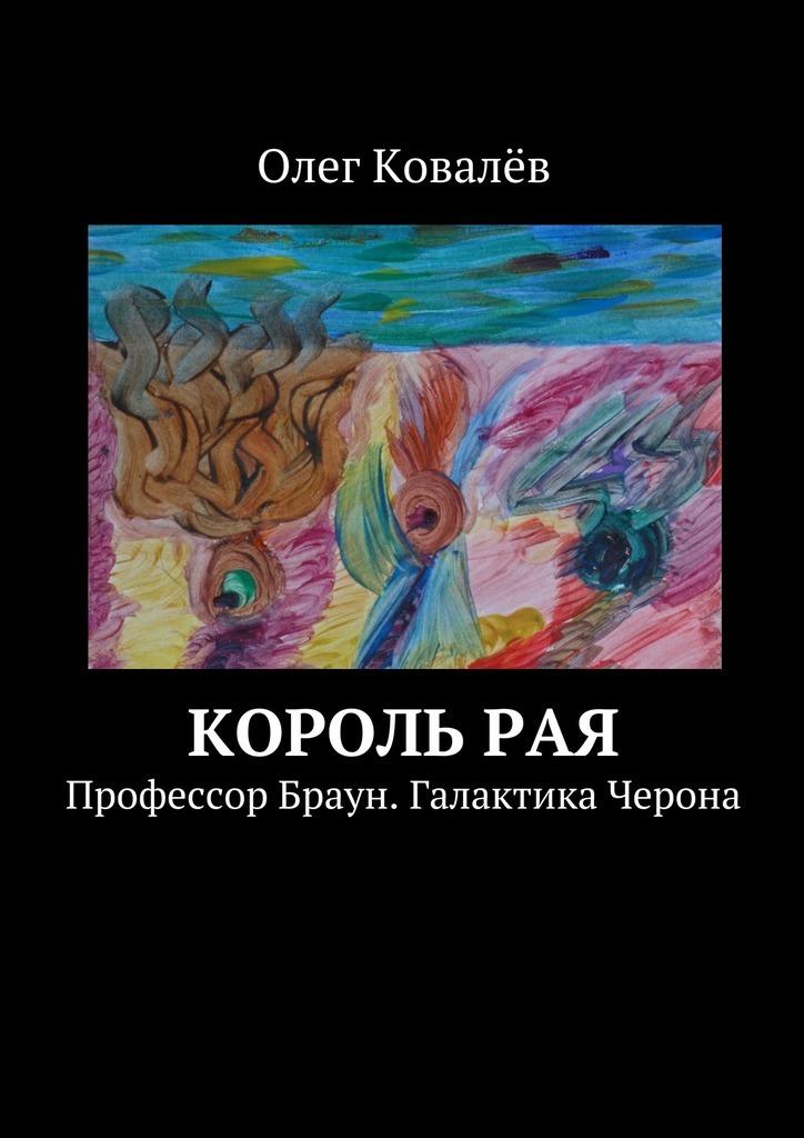 физическое тело основа материального мира Олег Ковалёв Корольрая. Профессор Браун. Галактика Черона