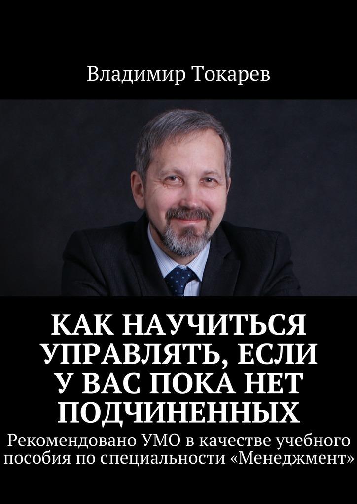 Владимир Токарев Как научиться управлять, если увас пока нет подчиненных. Рекомендовано УМО вкачестве учебного пособия поспециальности «Менеджмент»