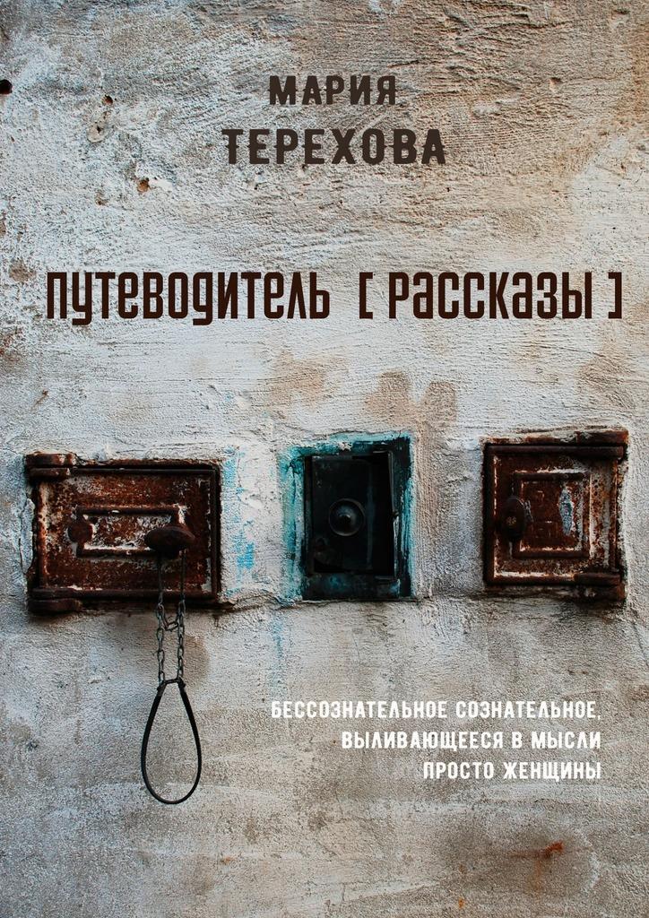 Мария Терехова Путеводитель [рассказы]. бессознательное сознательное, выливающееся вмысли просто женщины недорого