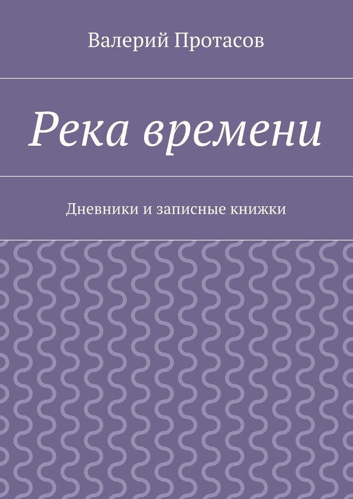 Валерий Протасов Река времени. Дневники изаписные книжки