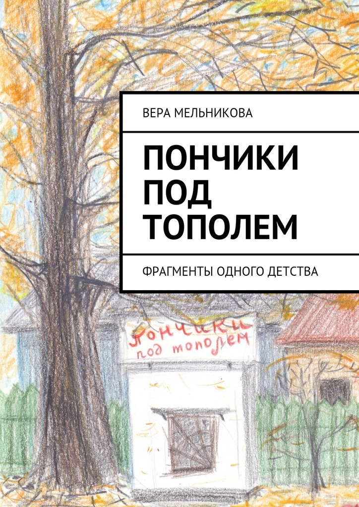 Вера Мельникова Пончики под тополем. фрагменты одного детства я хочу одного