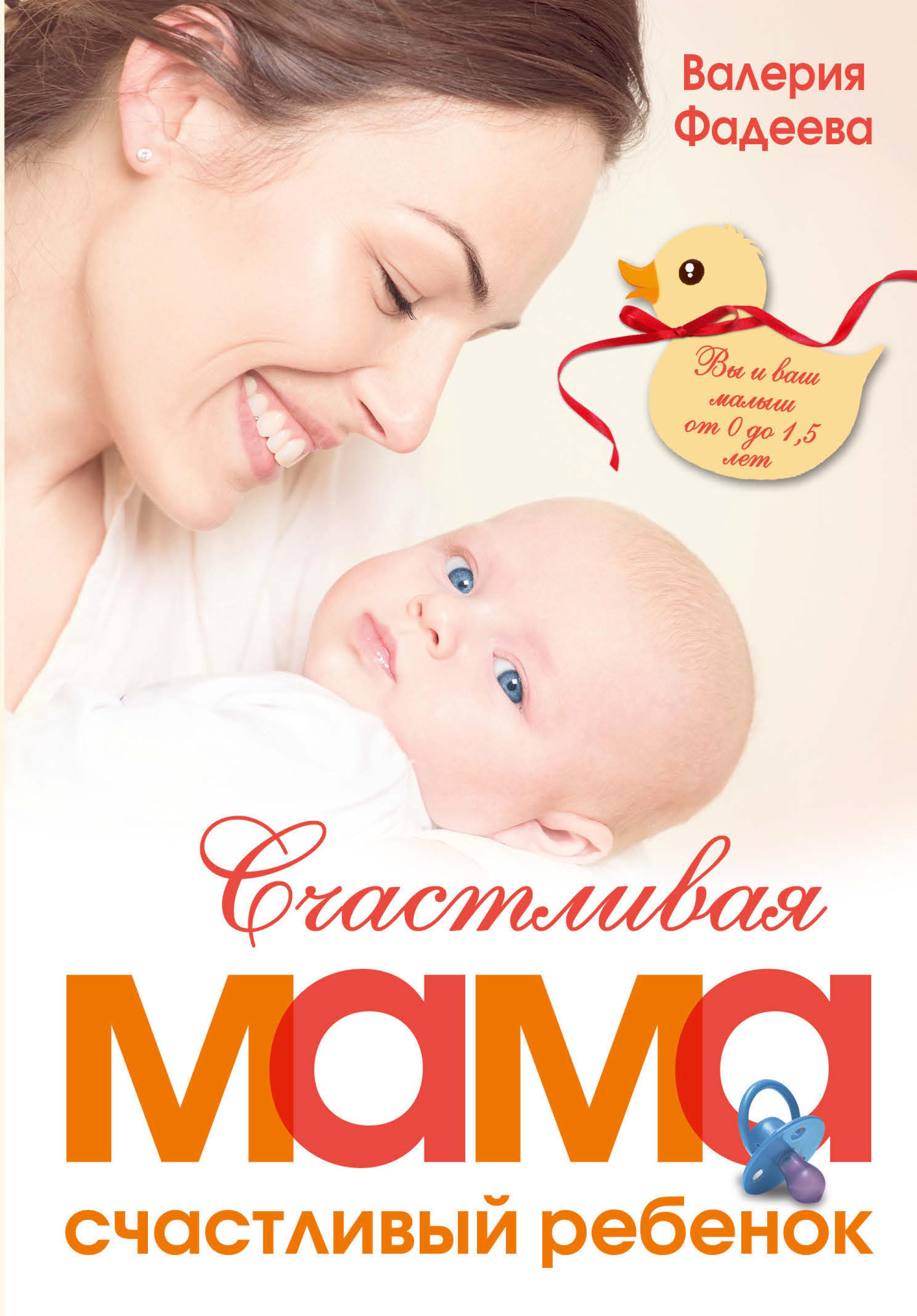 Валерия Фадеева Счастливая мама – счастливый ребенок: вы и ваш малыш от 0 до 1,5 лет фадеева в счастливая мама счастливый ребенок вы и ваш малыш от 0 до 1 5 лет