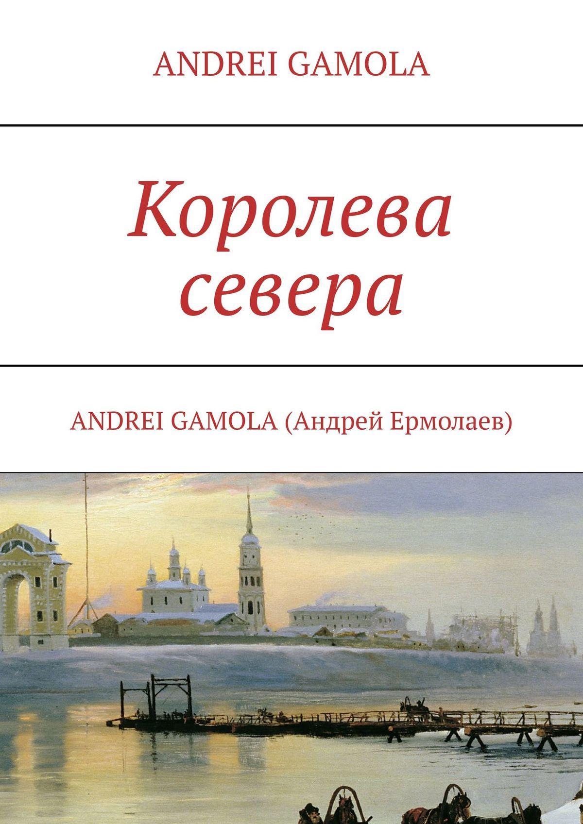 ANDREI GAMOLA Королева севера andrei platonov