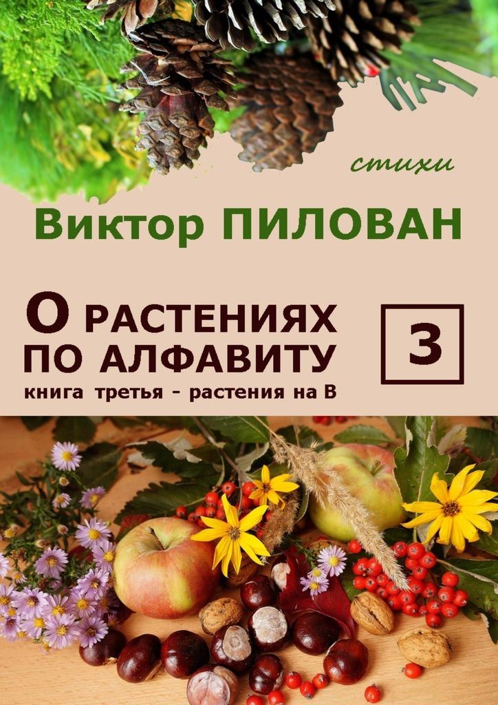 Виктор Пилован Орастениях поалфавиту. Книга третья. Растения наВ б и севостьянов исцеление в растениях книга 1 овощи