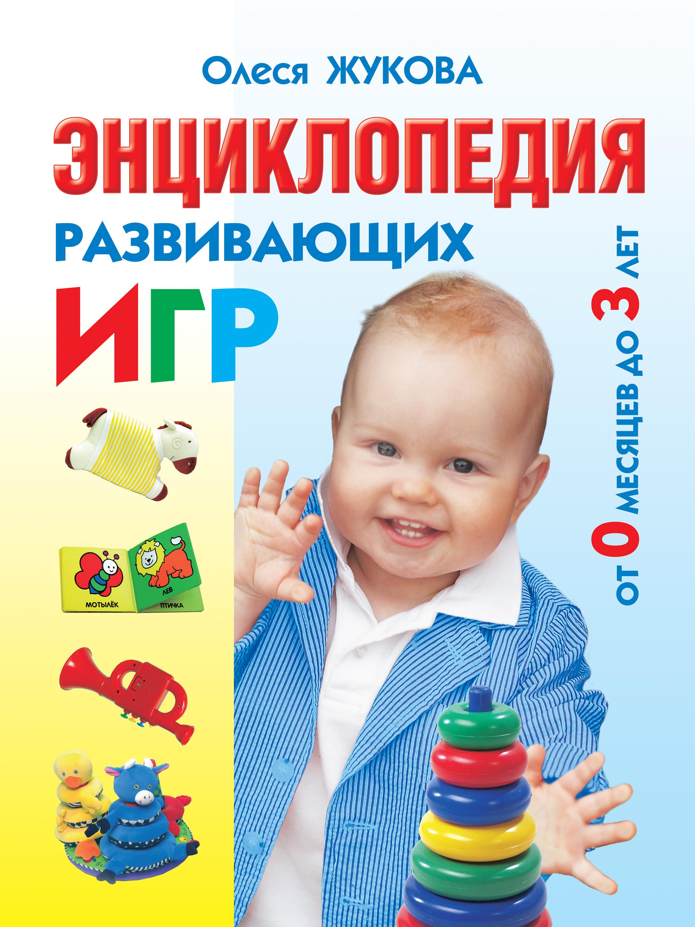 Олеся Жукова Энциклопедия развивающих игр от 0 месяцев до 3 лет