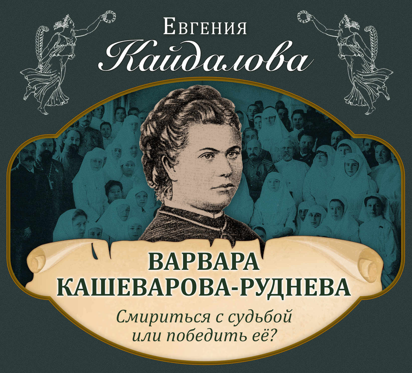 Евгения Кайдалова Варвара Кашеварова-Руднева. Смириться с судьбой или победить её? евгения кайдалова анна лабзина смирение благо для женщины или зло