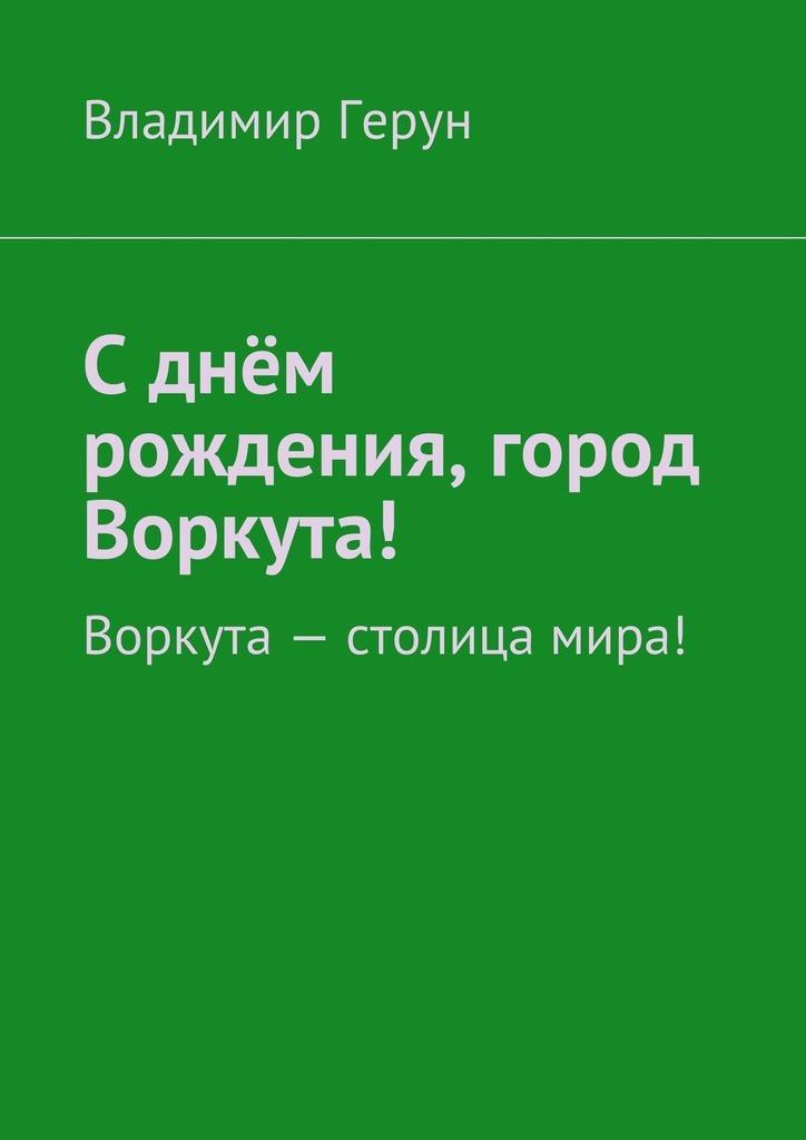 Владимир Герун Сднём рождения, город Воркута! Воркута– столица мира!