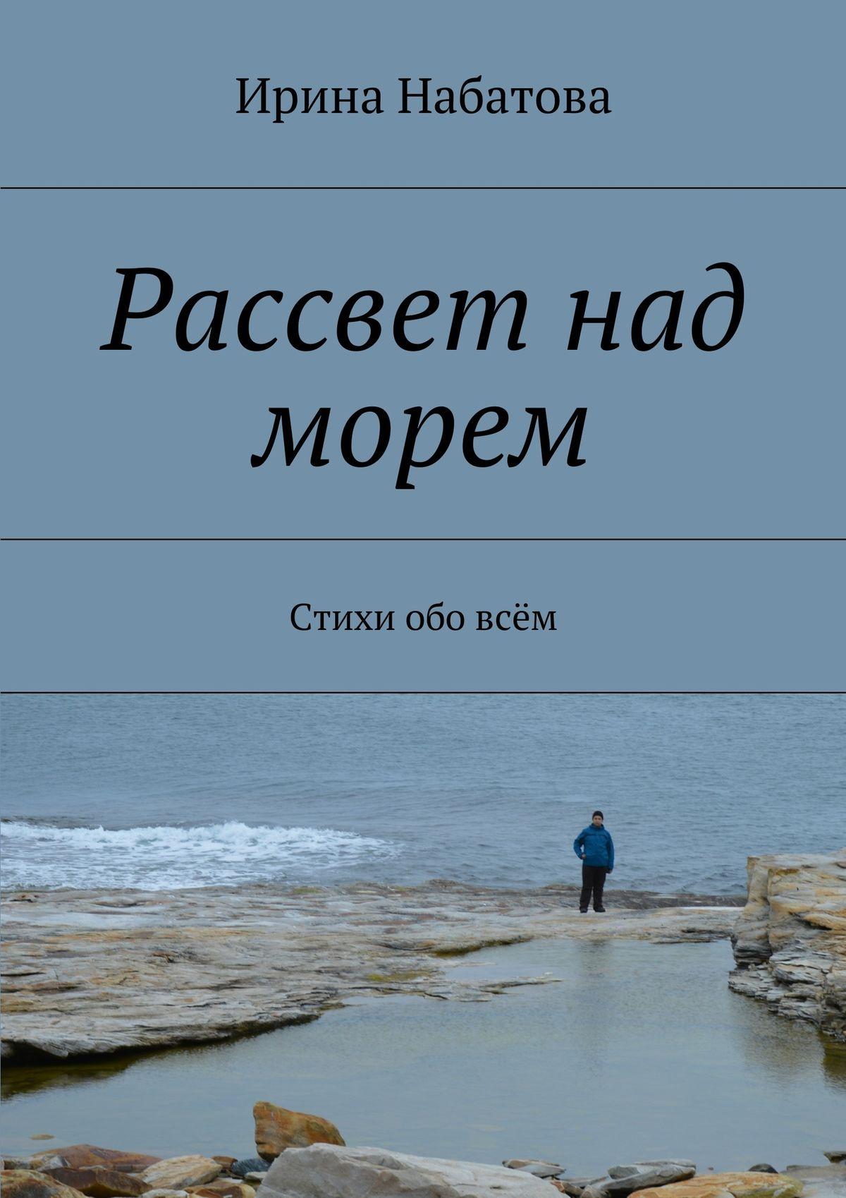 Ирина Набатова Рассвет над морем. Стихи обовсём юрий смолич рассвет над морем