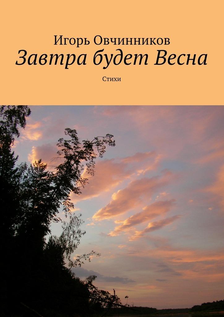 Игорь Овчинников Завтра будет Весна. Стихи раздумья