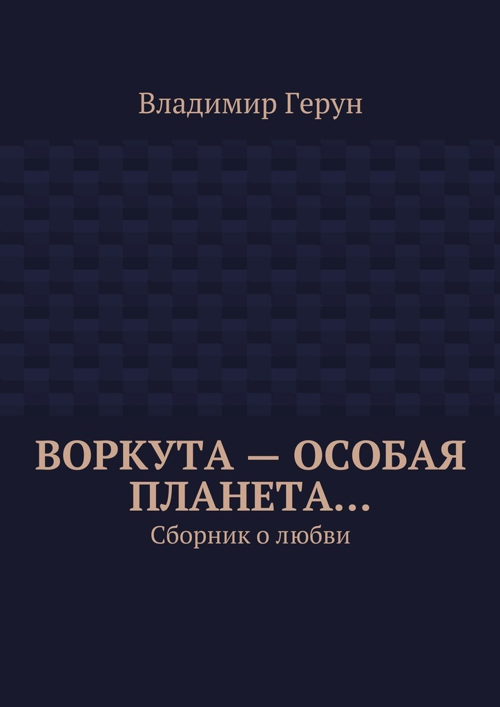 Владимир Герун Воркута– особая планета… Сборник олюбви