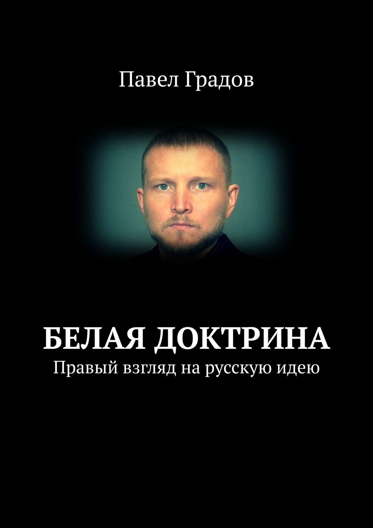 Павел Градов Белая доктрина. Правый взгляд нарусскуюидею леонид яхнин какие бывают дома
