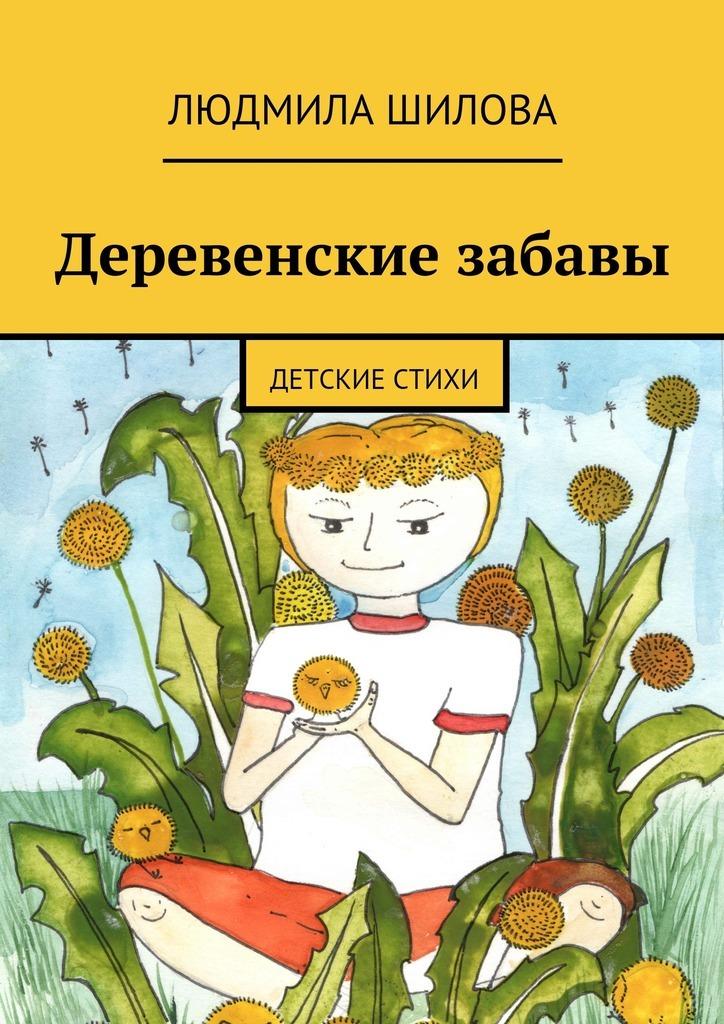 Людмила Викторовна Шилова Деревенские забавы. Детские стихи