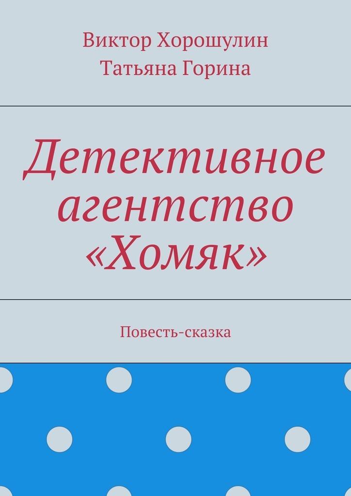 Виктор Анатольевич Хорошулин Детективное агентство «Хомяк». Повесть-сказка