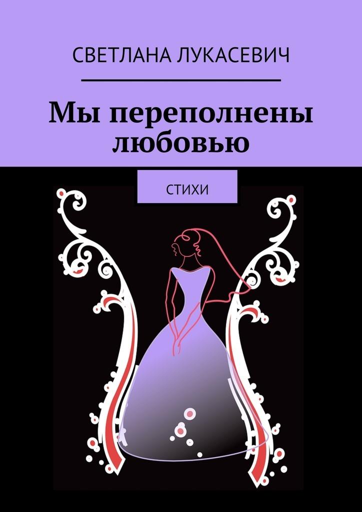 Светлана Лукасевич Мы переполнены любовью. Стихи